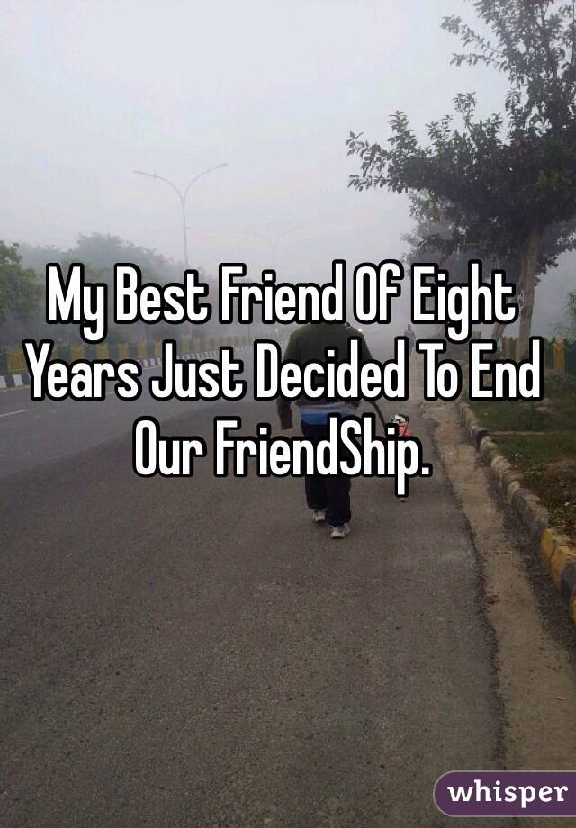 My Best Friend Of Eight Years Just Decided To End Our FriendShip.