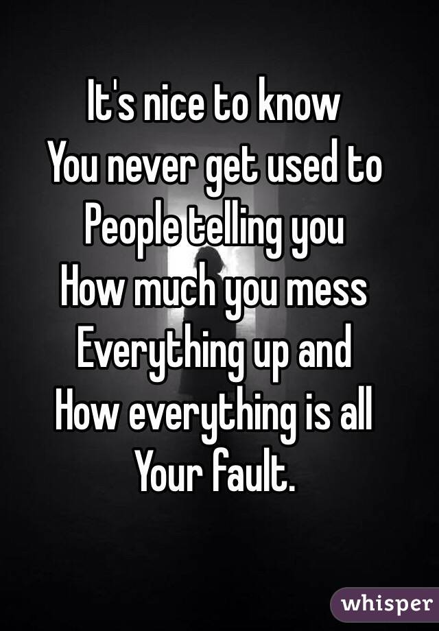 It's nice to know You never get used to People telling you How much you mess Everything up and  How everything is all Your fault.