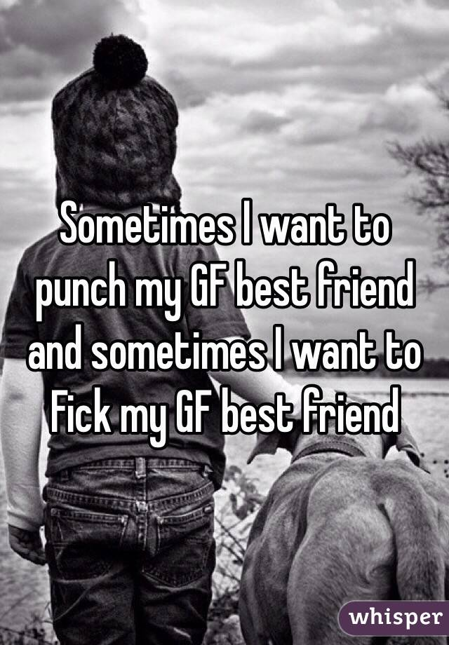 Sometimes I want to punch my GF best friend and sometimes I want to Fick my GF best friend