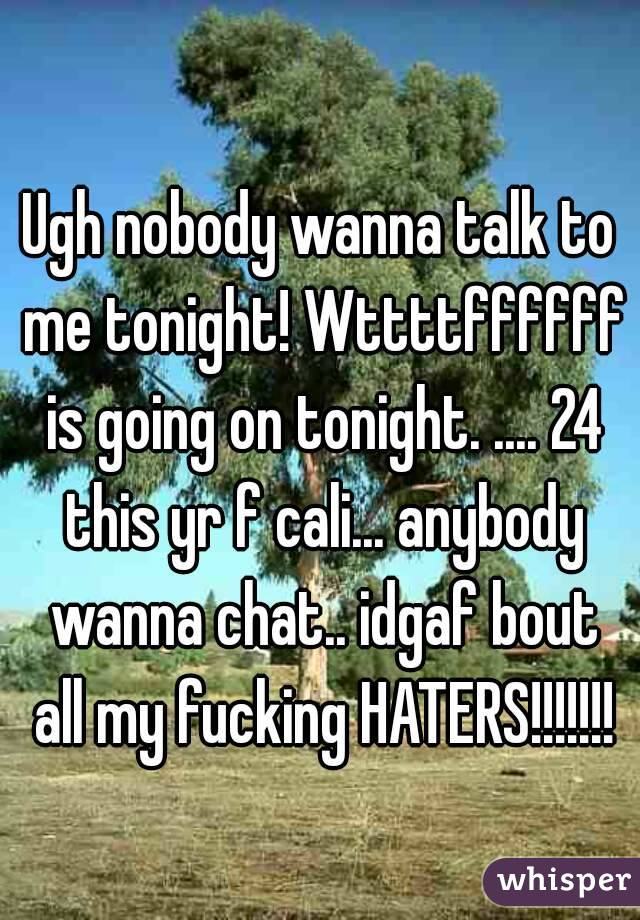 Ugh nobody wanna talk to me tonight! Wttttffffff is going on tonight. .... 24 this yr f cali... anybody wanna chat.. idgaf bout all my fucking HATERS!!!!!!!