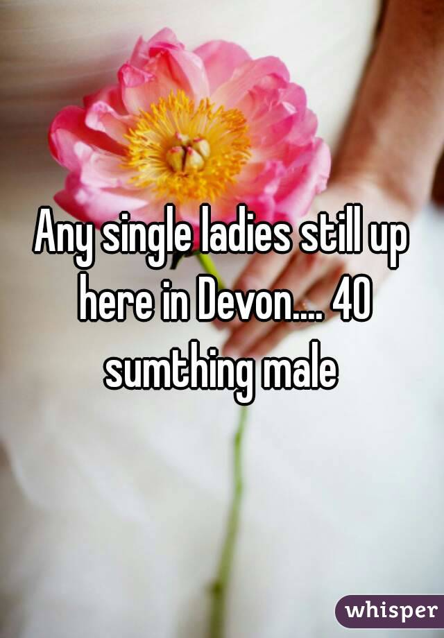 Any single ladies still up here in Devon.... 40 sumthing male