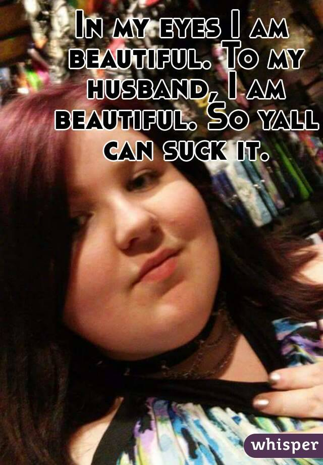 In my eyes I am beautiful. To my husband, I am beautiful. So yall can suck it.