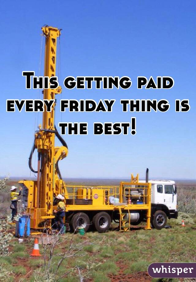 This getting paid every friday thing is the best!