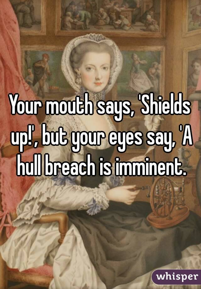 Your mouth says, 'Shields up!', but your eyes say, 'A hull breach is imminent.