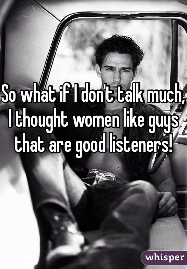 So what if I don't talk much, I thought women like guys that are good listeners!