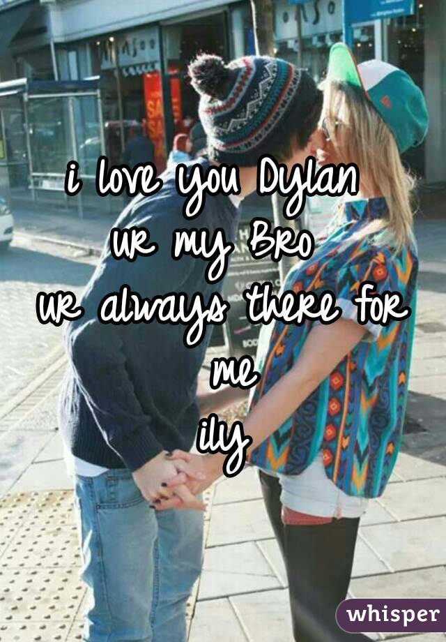 i love you Dylan  ur my Bro  ur always there for me ily