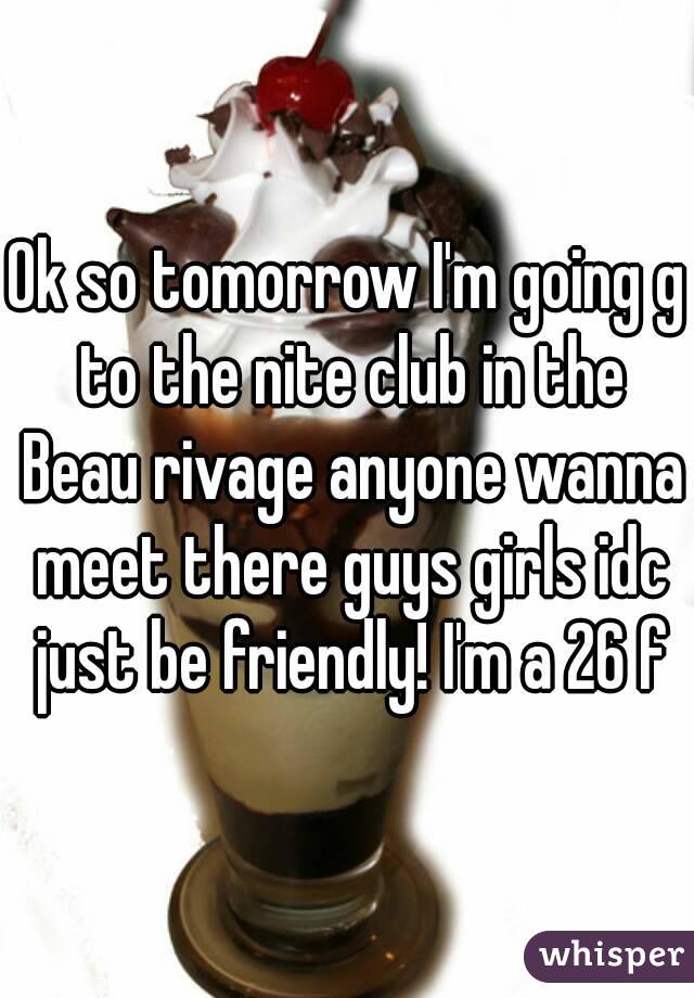Ok so tomorrow I'm going g to the nite club in the Beau rivage anyone wanna meet there guys girls idc just be friendly! I'm a 26 f