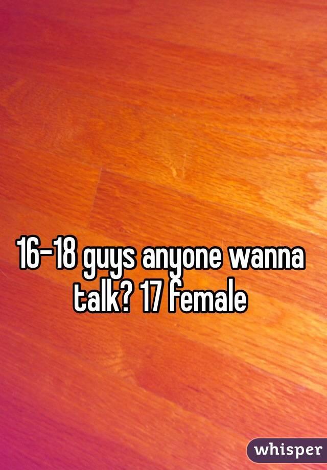 16-18 guys anyone wanna talk? 17 female