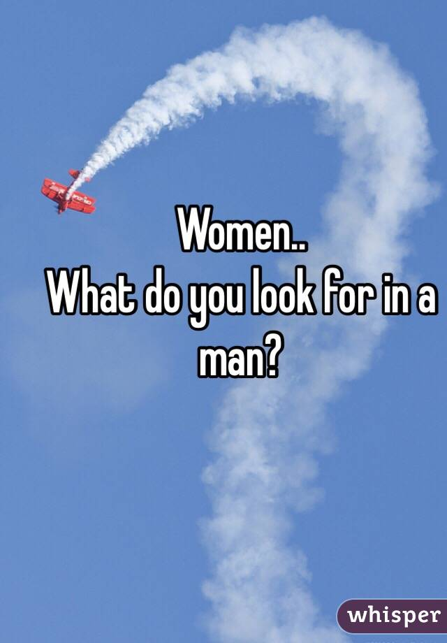 Women.. What do you look for in a man?