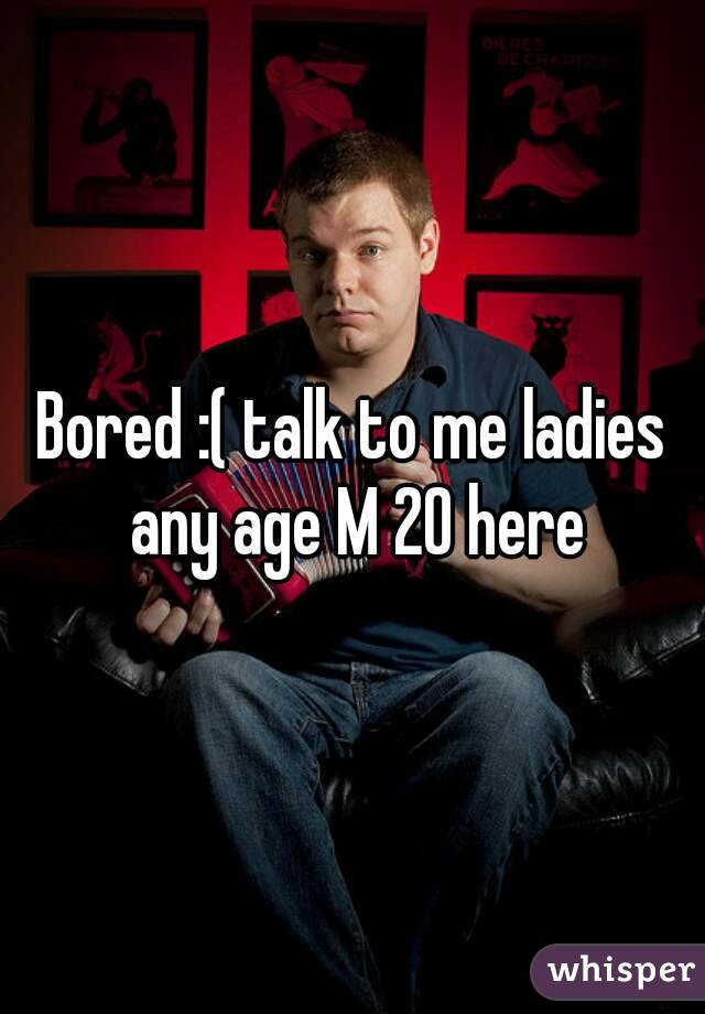 Bored :( talk to me ladies any age M 20 here