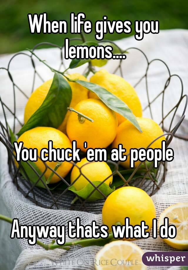 When life gives you lemons....    You chuck 'em at people   Anyway thats what I do