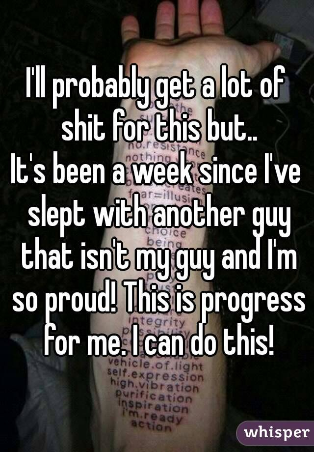 I'll probably get a lot of shit for this but.. It's been a week since I've slept with another guy that isn't my guy and I'm so proud! This is progress for me. I can do this!