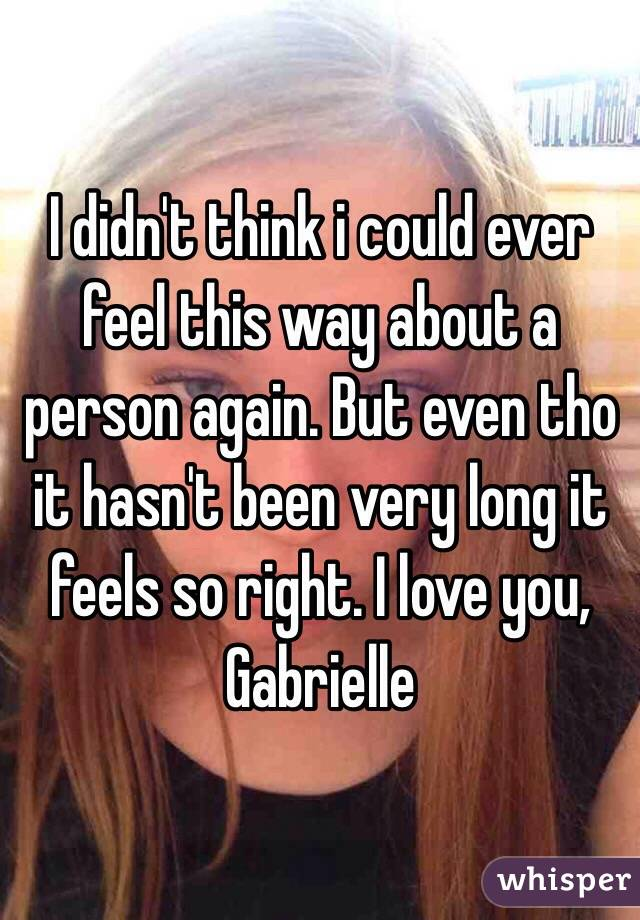 I didn't think i could ever feel this way about a person again. But even tho it hasn't been very long it feels so right. I love you, Gabrielle