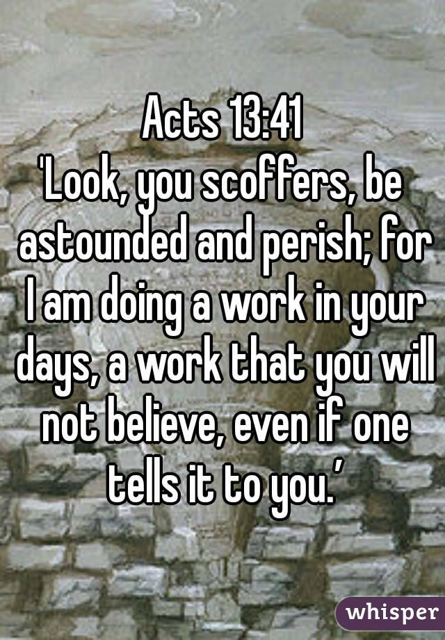 Acts 13:41 'Look, you scoffers, be astounded and perish; for I am doing a work in your days, a work that you will not believe, even if one tells it to you.'