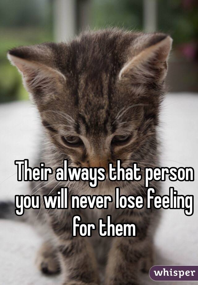 Their always that person you will never lose feeling for them