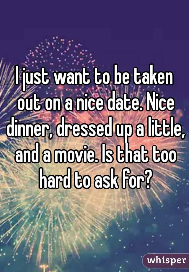 I just want to be taken out on a nice date. Nice dinner, dressed up a little, and a movie. Is that too hard to ask for?