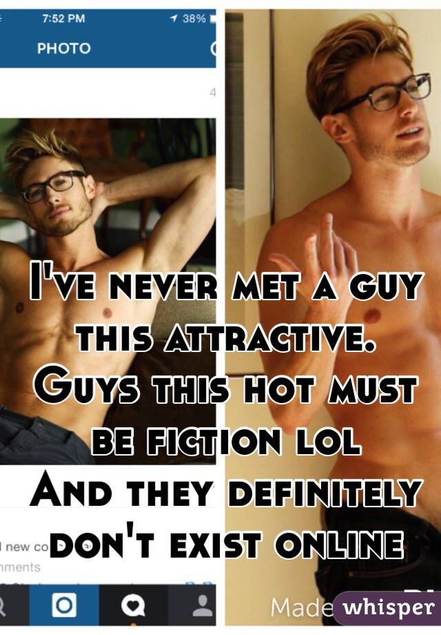 I've never met a guy this attractive. Guys this hot must be fiction lol And they definitely don't exist online