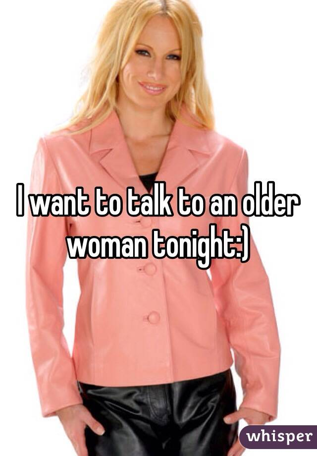 I want to talk to an older woman tonight:)