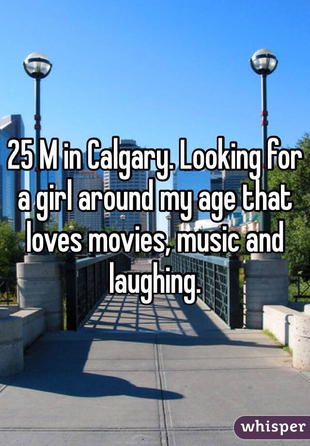25 M in Calgary. Looking for a girl around my age that loves movies, music and laughing.