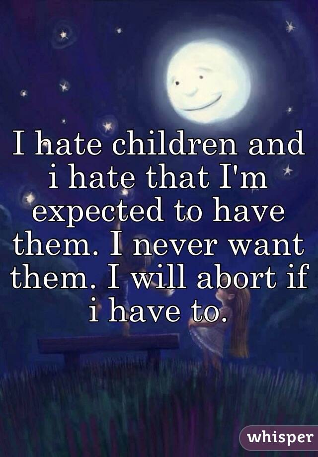 I hate children and i hate that I'm expected to have them. I never want them. I will abort if i have to.