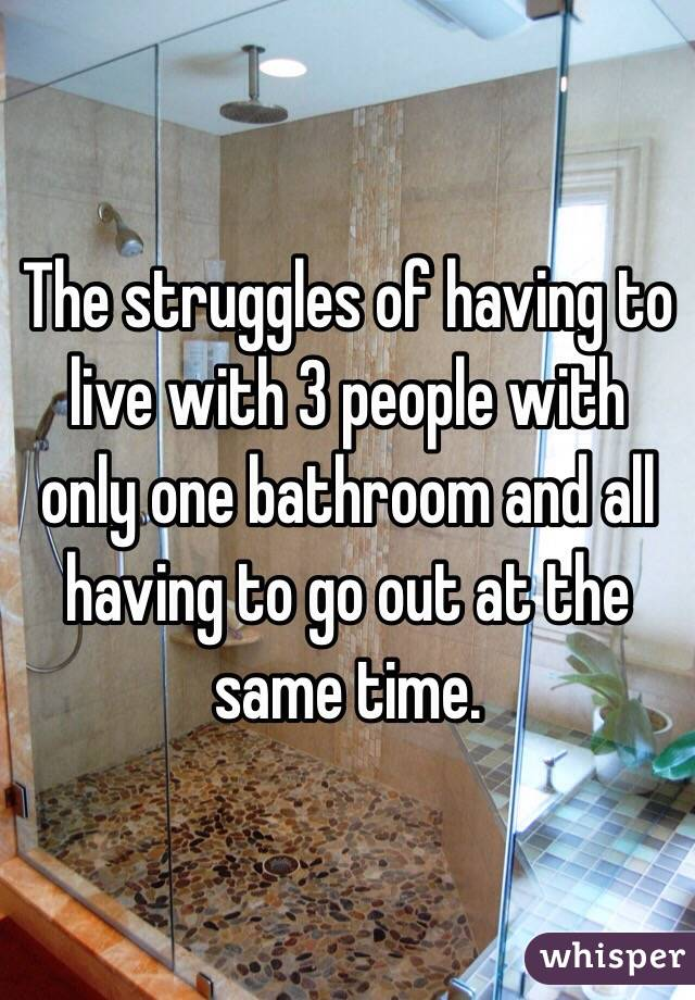The struggles of having to live with 3 people with only one bathroom and all having to go out at the same time.
