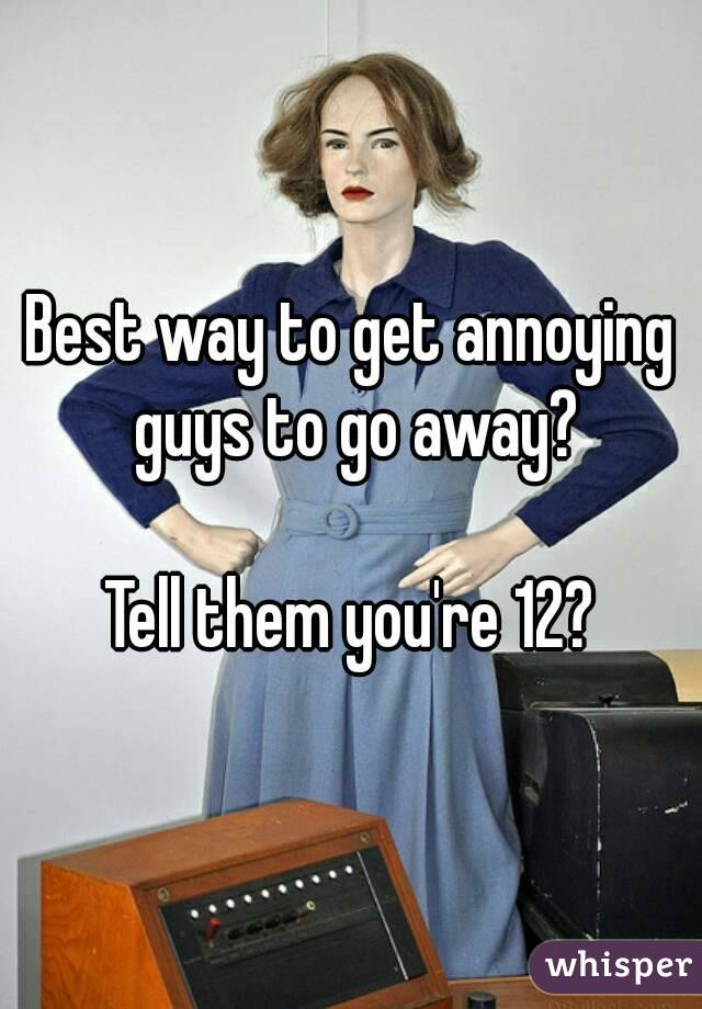 Best way to get annoying guys to go away?  Tell them you're 12?