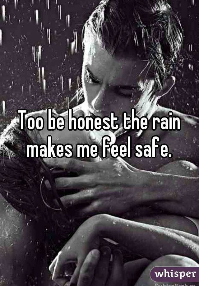 Too be honest the rain makes me feel safe.