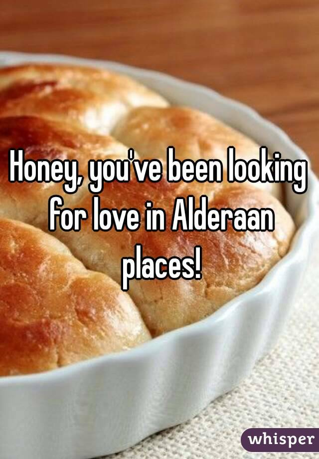Honey, you've been looking for love in Alderaan places!