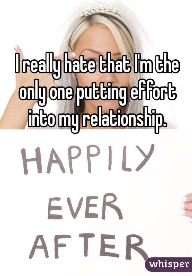 I really hate that I'm the only one putting effort into my relationship.