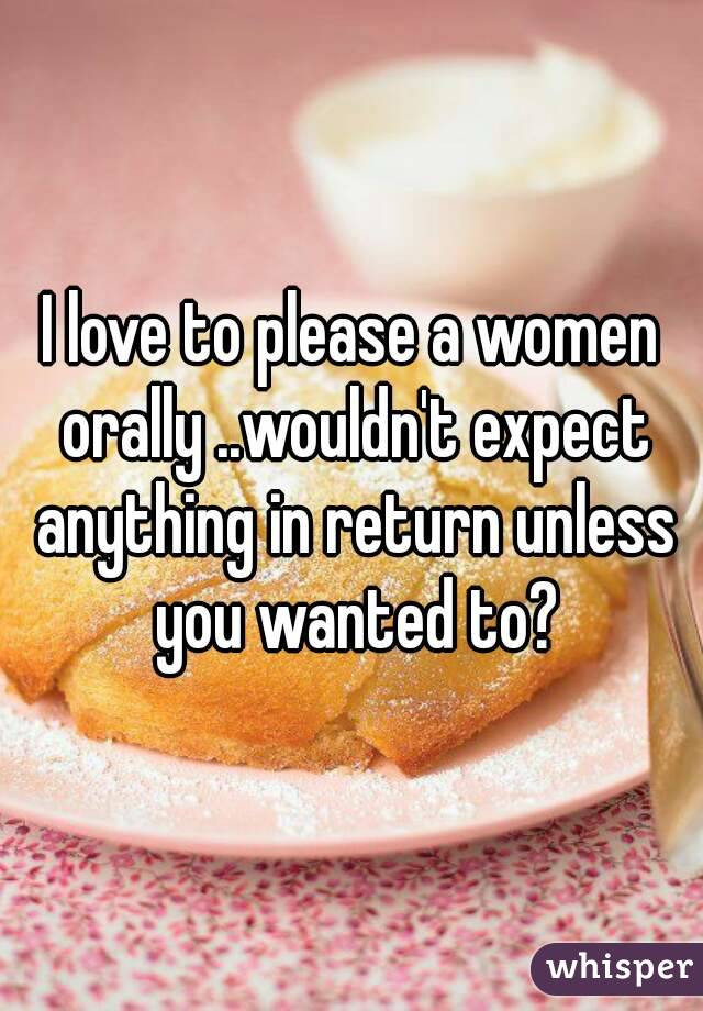 I love to please a women orally ..wouldn't expect anything in return unless you wanted to?
