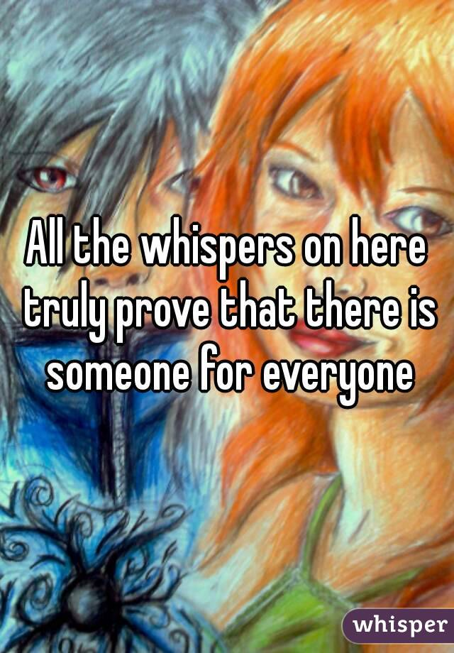 All the whispers on here truly prove that there is someone for everyone