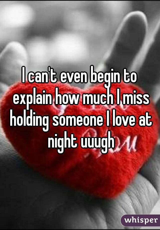 I can't even begin to explain how much I miss holding someone I love at night uuugh
