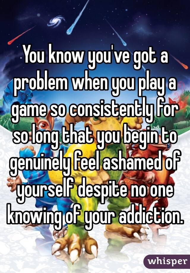 You know you've got a problem when you play a game so consistently for so long that you begin to genuinely feel ashamed of yourself despite no one knowing of your addiction.