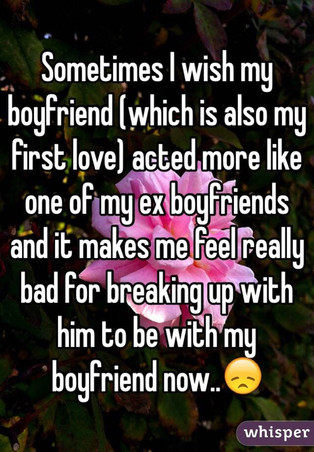 Sometimes I wish my boyfriend (which is also my first love) acted more like one of my ex boyfriends and it makes me feel really bad for breaking up with him to be with my boyfriend now..😞