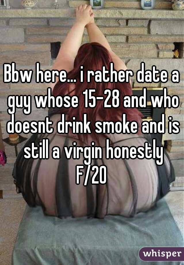 Bbw here... i rather date a guy whose 15-28 and who doesnt drink smoke and is still a virgin honestly F/20