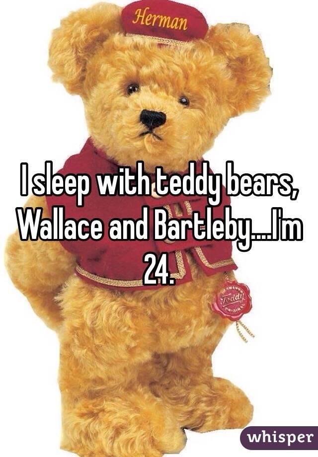 I sleep with teddy bears, Wallace and Bartleby....I'm 24.