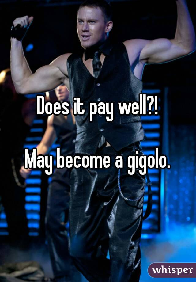 Does it pay well?!  May become a gigolo.