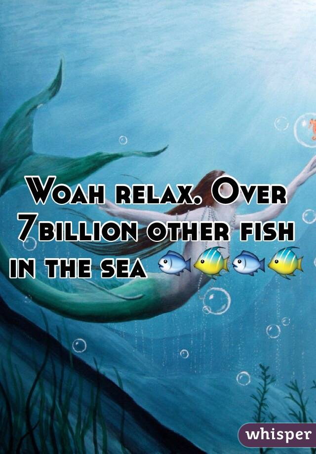Woah relax. Over 7billion other fish in the sea 🐟🐠🐟🐠