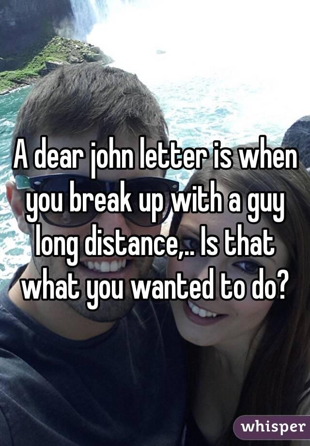 A dear john letter is when you break up with a guy long