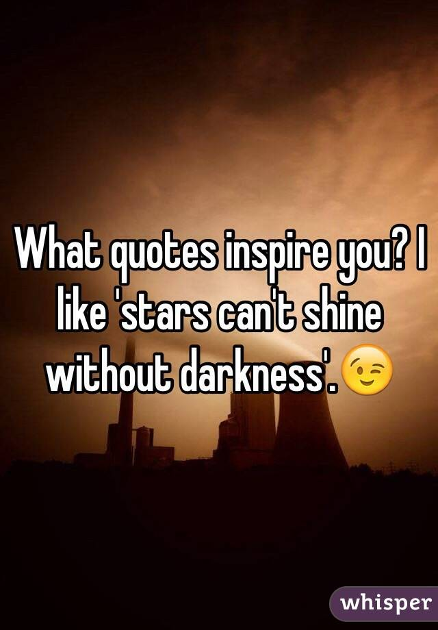 What Quotes Inspire You I Like Stars Cant Shine Without Darkness