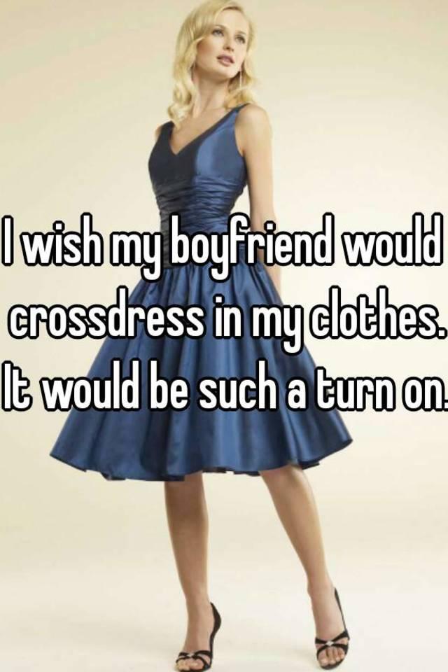 I Wish My Boyfriend Would Crossdress In My Clothes It