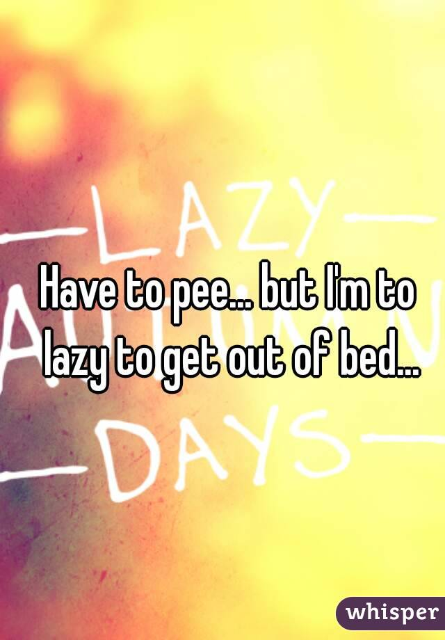 Have to pee... but I'm to lazy to get out of bed...