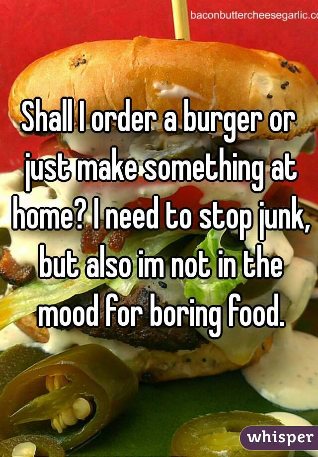 Shall I order a burger or just make something at home? I need to stop junk, but also im not in the mood for boring food.