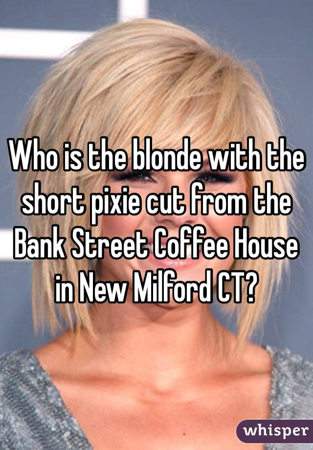 Who is the blonde with the short pixie cut from the Bank Street Coffee House in New Milford CT?