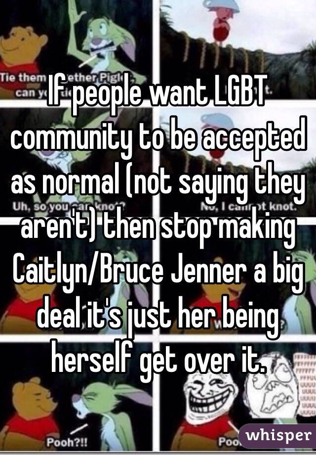 If people want LGBT community to be accepted as normal (not saying they aren't) then stop making Caitlyn/Bruce Jenner a big deal it's just her being herself get over it.