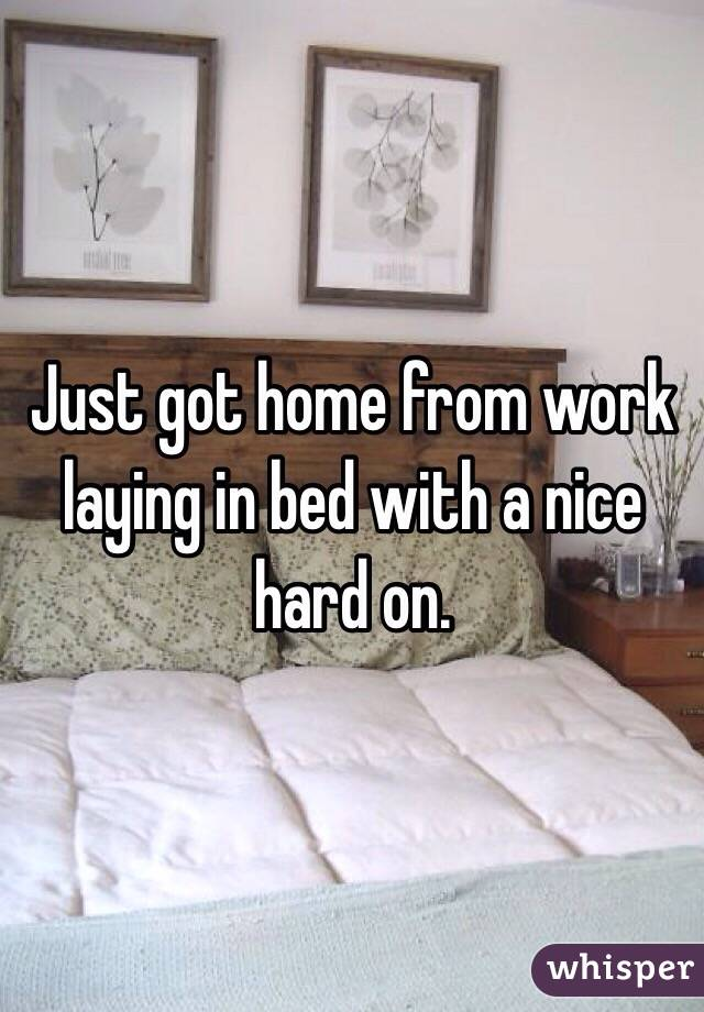 Just got home from work laying in bed with a nice hard on.