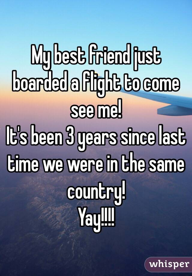 My best friend just boarded a flight to come see me!  It's been 3 years since last time we were in the same country!  Yay!!!!