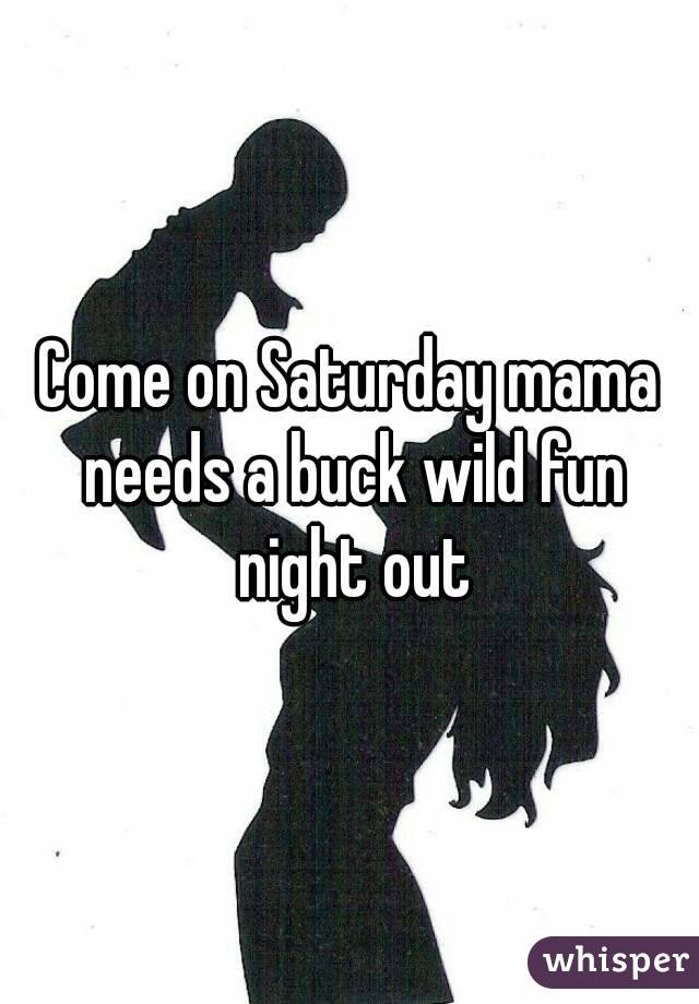 Come on Saturday mama needs a buck wild fun night out
