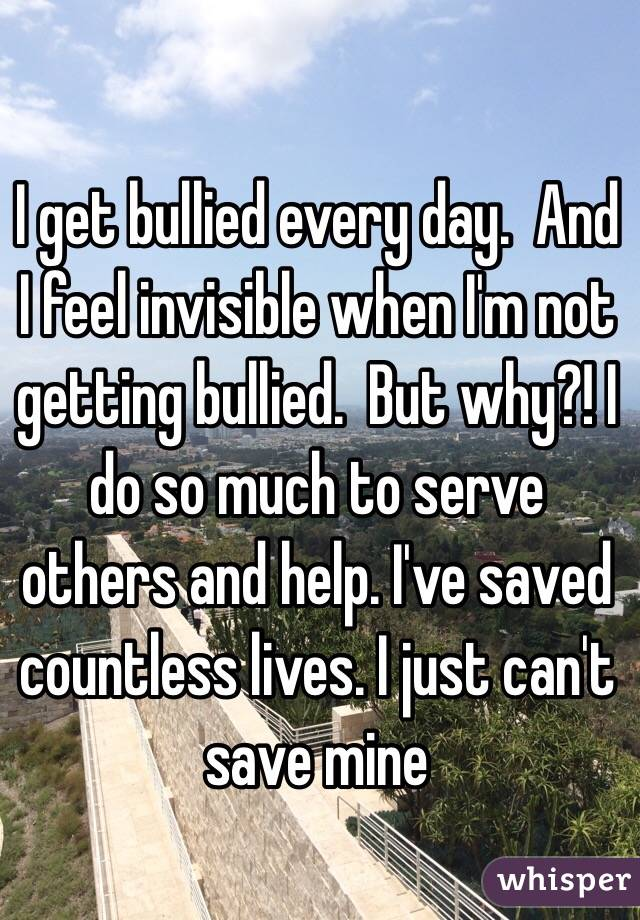 I get bullied every day.  And I feel invisible when I'm not getting bullied.  But why?! I do so much to serve others and help. I've saved countless lives. I just can't save mine
