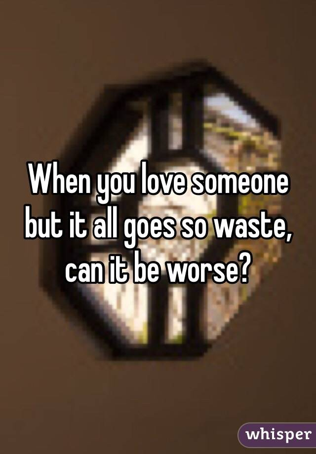 When you love someone but it all goes so waste, can it be worse?